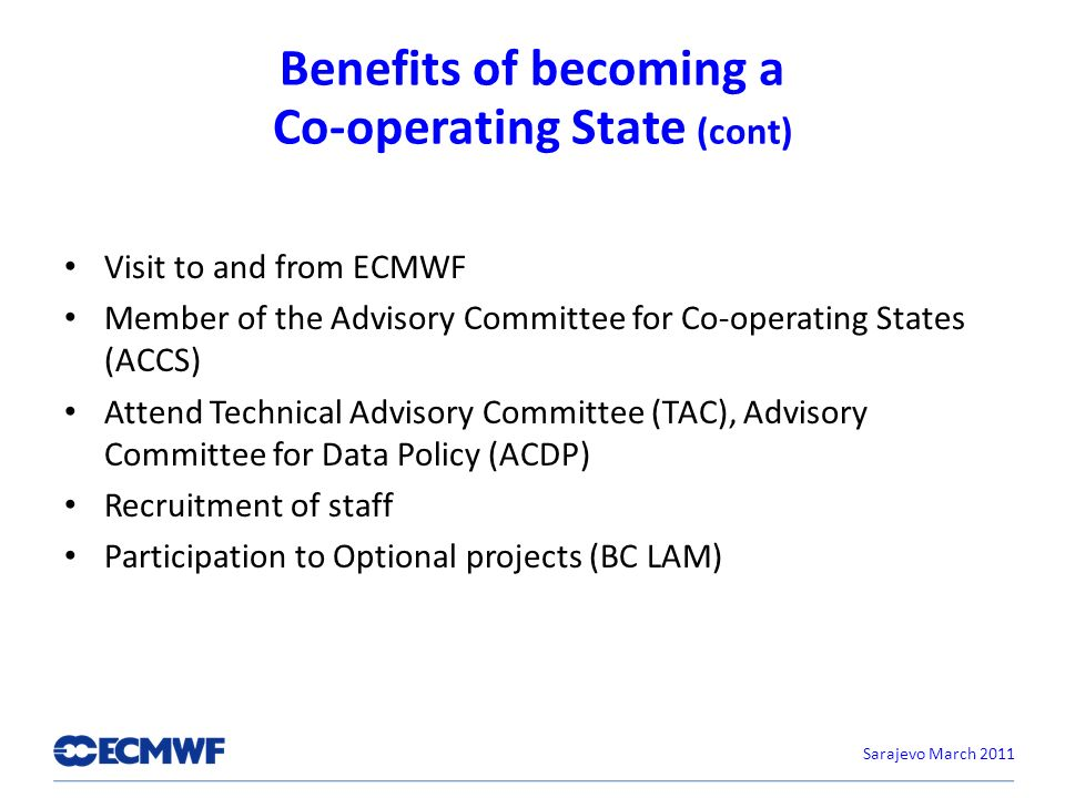Benefits of becoming a Co-operating State (cont) Visit to and from ECMWF Member of the Advisory Committee for Co-operating States (ACCS) Attend Technical Advisory Committee (TAC), Advisory Committee for Data Policy (ACDP) Recruitment of staff Participation to Optional projects (BC LAM) Sarajevo March 2011