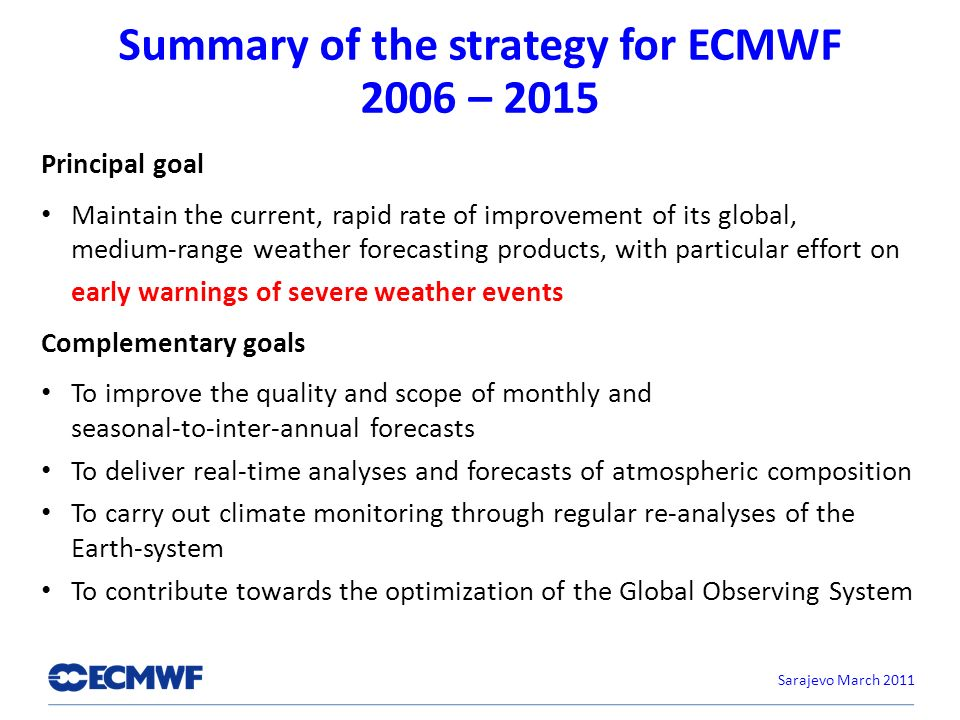 Summary of the strategy for ECMWF 2006 – 2015 Principal goal Maintain the current, rapid rate of improvement of its global, medium-range weather forecasting products, with particular effort on early warnings of severe weather events Complementary goals To improve the quality and scope of monthly and seasonal-to-inter-annual forecasts To deliver real-time analyses and forecasts of atmospheric composition To carry out climate monitoring through regular re-analyses of the Earth-system To contribute towards the optimization of the Global Observing System Sarajevo March 2011