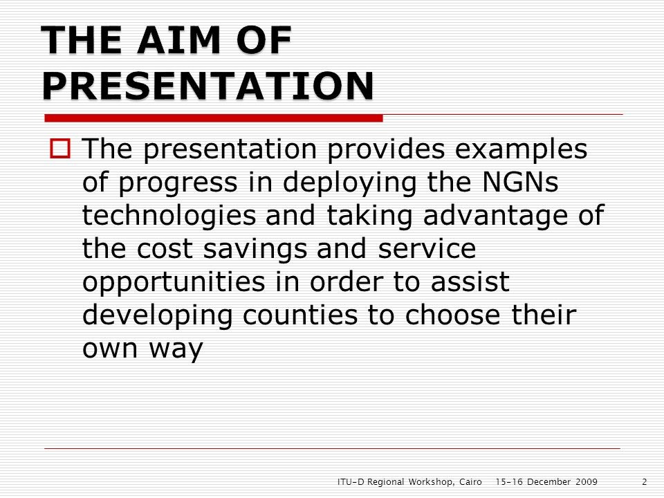 The presentation provides examples of progress in deploying the NGNs technologies and taking advantage of the cost savings and service opportunities in order to assist developing counties to choose their own way 15-16 December 2009ITU-D Regional Workshop, Cairo2