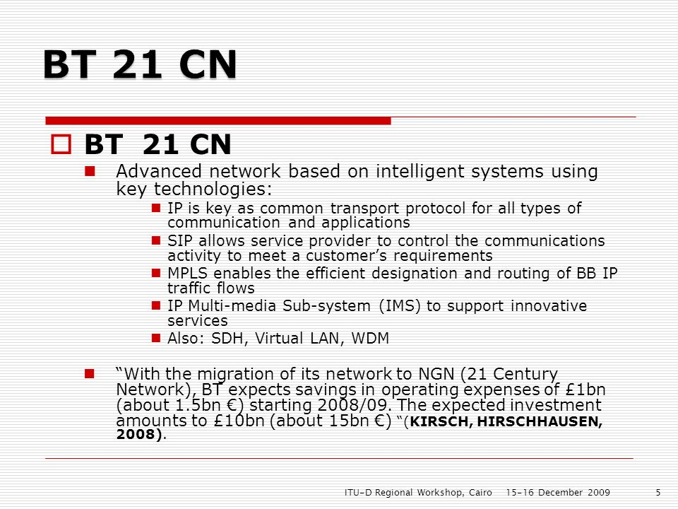 BT 21 CN Advanced network based on intelligent systems using key technologies: IP is key as common transport protocol for all types of communication and applications SIP allows service provider to control the communications activity to meet a customers requirements MPLS enables the efficient designation and routing of BB IP traffic flows IP Multi-media Sub-system (IMS) to support innovative services Also: SDH, Virtual LAN, WDM With the migration of its network to NGN (21 Century Network), BT expects savings in operating expenses of £1bn (about 1.5bn ) starting 2008/09.