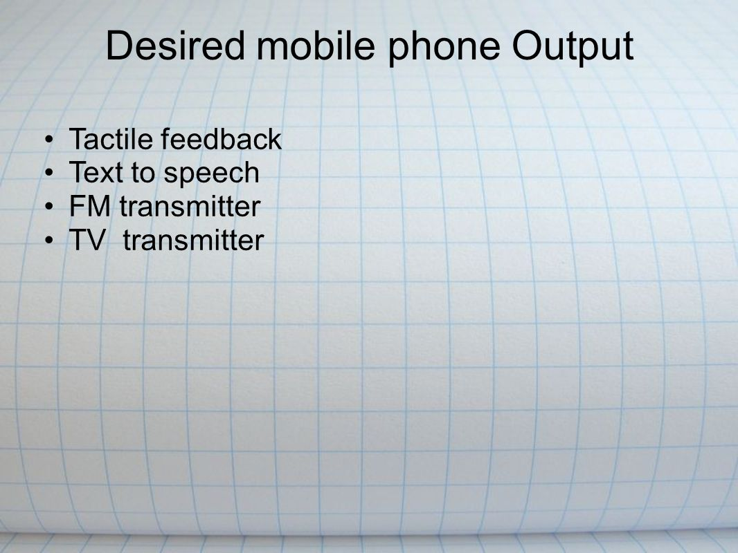 Desired mobile phone Output Tactile feedback Text to speech FM transmitter TV transmitter