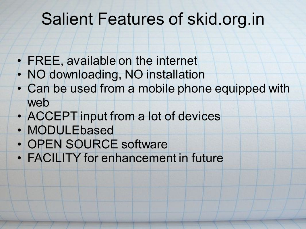 Salient Features of skid.org.in FREE, available on the internet NO downloading, NO installation Can be used from a mobile phone equipped with web ACCEPT input from a lot of devices MODULEbased OPEN SOURCE software FACILITY for enhancement in future