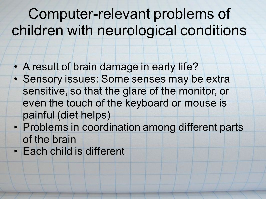 Computer-relevant problems of children with neurological conditions A result of brain damage in early life.