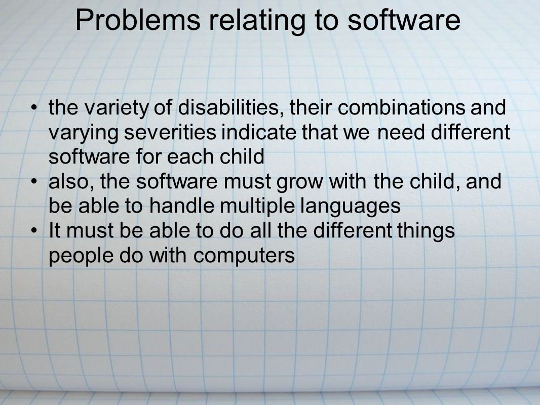 the variety of disabilities, their combinations and varying severities indicate that we need different software for each child also, the software must grow with the child, and be able to handle multiple languages It must be able to do all the different things people do with computers Problems relating to software