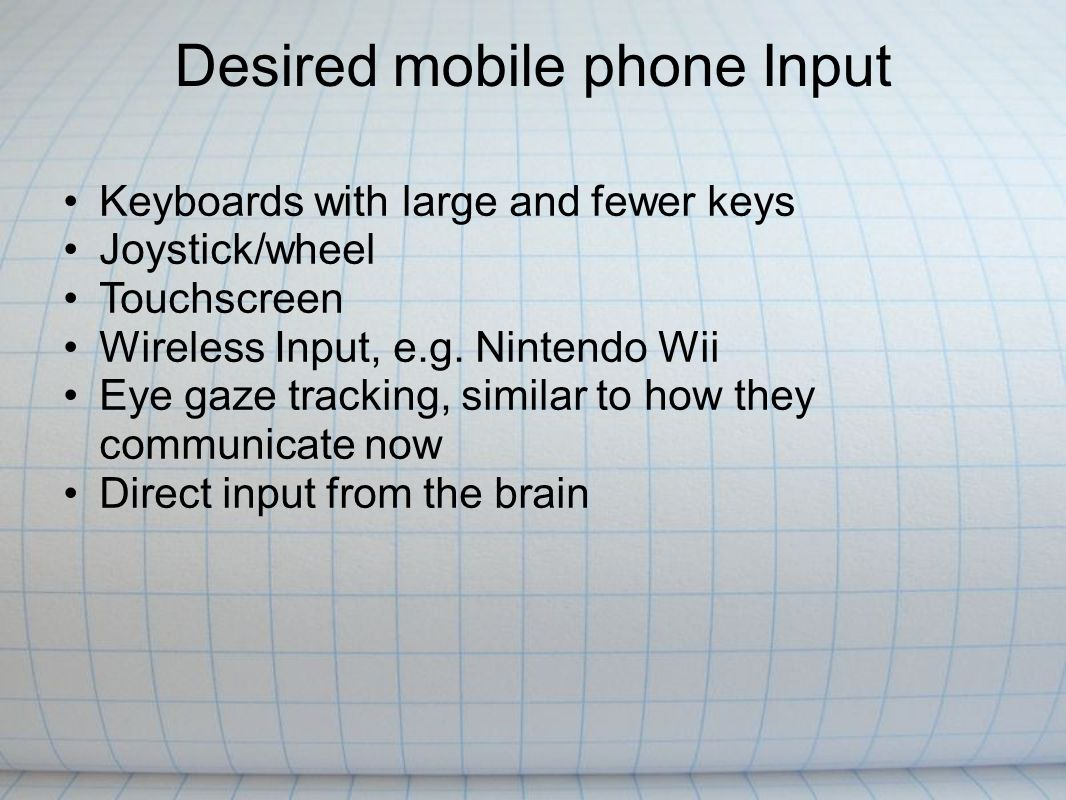 Desired mobile phone Input Keyboards with large and fewer keys Joystick/wheel Touchscreen Wireless Input, e.g.