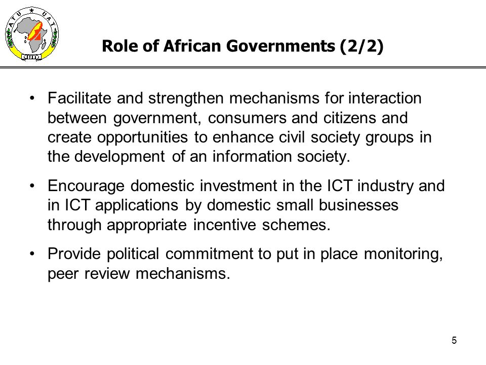 5 Role of African Governments (2/2) Facilitate and strengthen mechanisms for interaction between government, consumers and citizens and create opportunities to enhance civil society groups in the development of an information society.