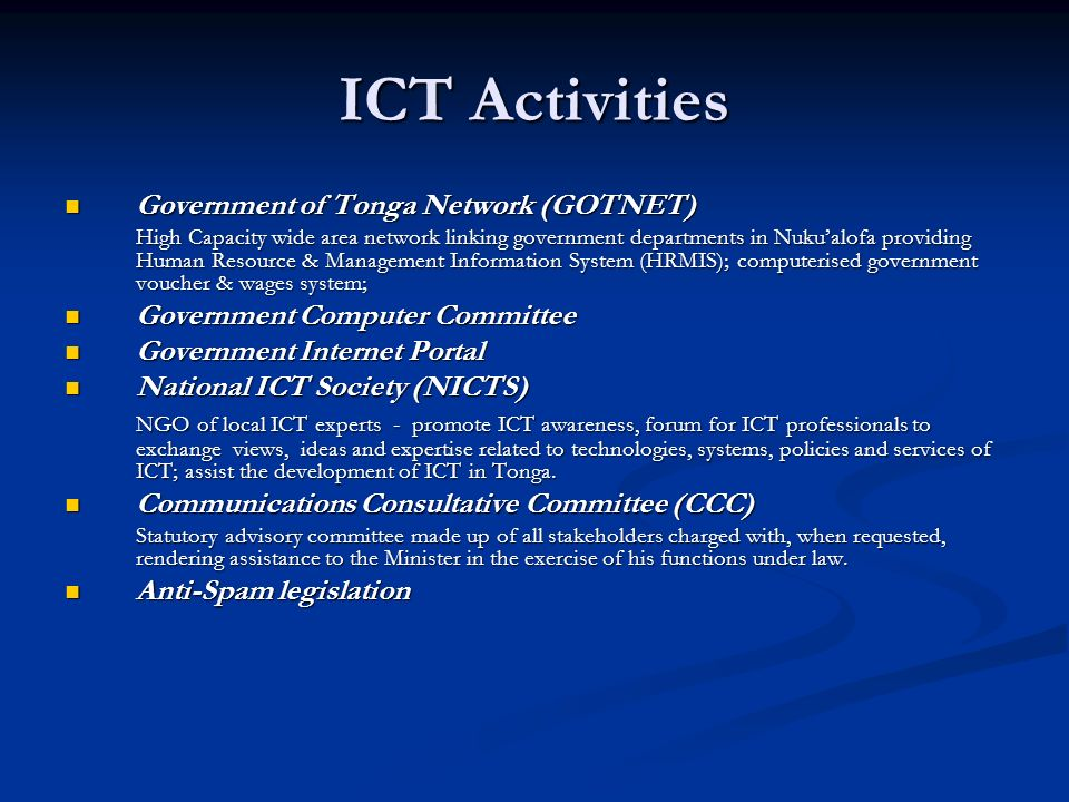 ICT Activities Government of Tonga Network (GOTNET) Government of Tonga Network (GOTNET) High Capacity wide area network linking government departments in Nukualofa providing Human Resource & Management Information System (HRMIS); computerised government voucher & wages system; Government Computer Committee Government Computer Committee Government Internet Portal Government Internet Portal National ICT Society (NICTS) National ICT Society (NICTS) NGO of local ICT experts - promote ICT awareness, forum for ICT professionals to exchange views, ideas and expertise related to technologies, systems, policies and services of ICT; assist the development of ICT in Tonga.