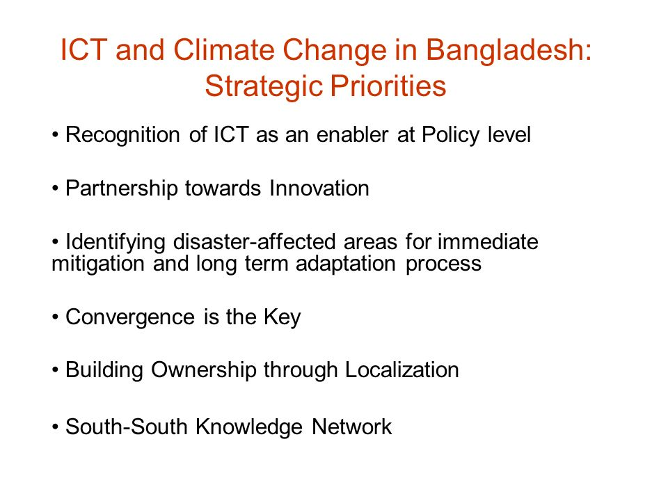 ICT and Climate Change in Bangladesh: Strategic Priorities Recognition of ICT as an enabler at Policy level Partnership towards Innovation Identifying disaster-affected areas for immediate mitigation and long term adaptation process Convergence is the Key Building Ownership through Localization South-South Knowledge Network