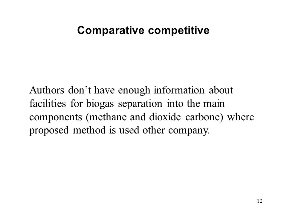 12 Comparative competitive Authors dont have enough information about facilities for biogas separation into the main components (methane and dioxide carbone) where proposed method is used other company.