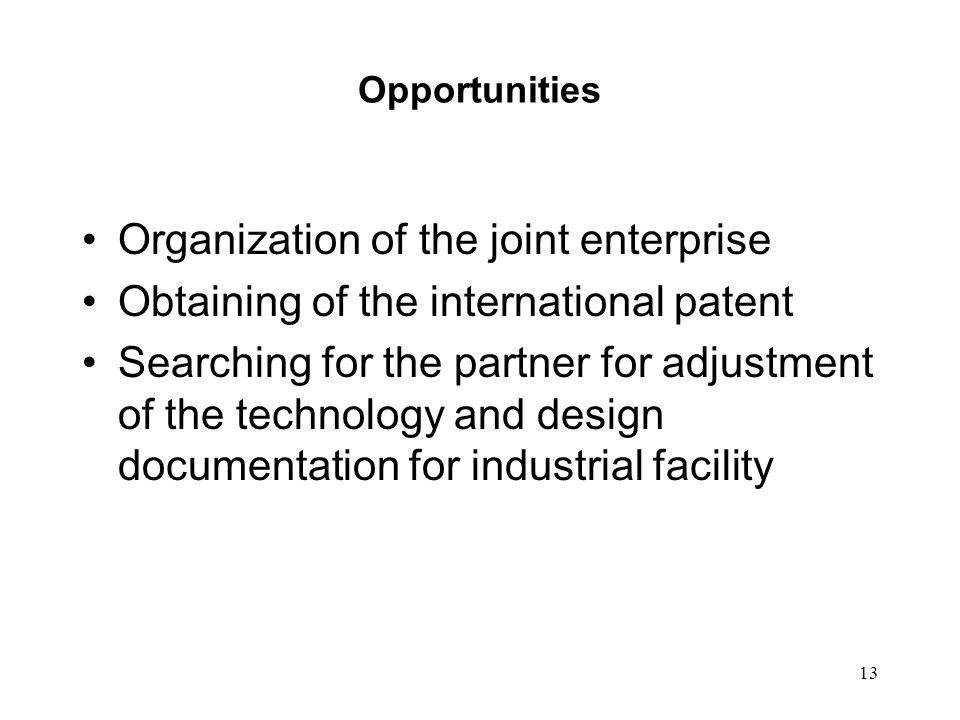 13 Opportunities Organization of the joint enterprise Obtaining of the international patent Searching for the partner for adjustment of the technology and design documentation for industrial facility