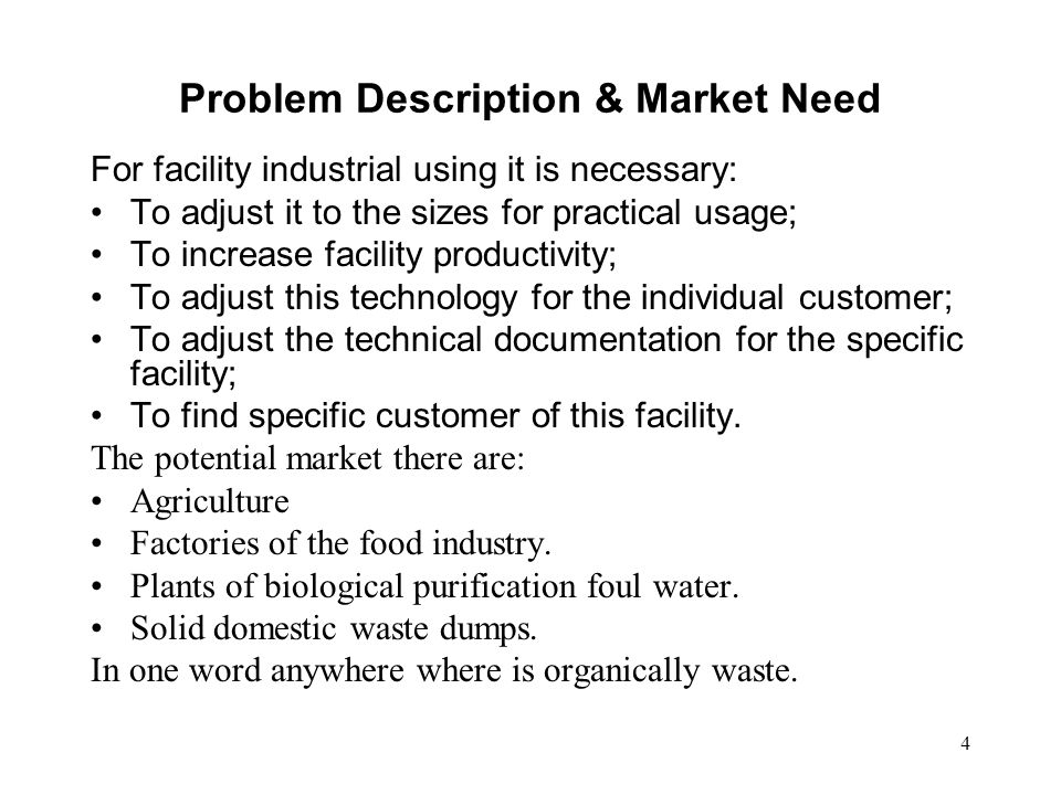 4 Problem Description & Market Need For facility industrial using it is necessary: To adjust it to the sizes for practical usage; To increase facility productivity; To adjust this technology for the individual customer; To adjust the technical documentation for the specific facility; To find specific customer of this facility.