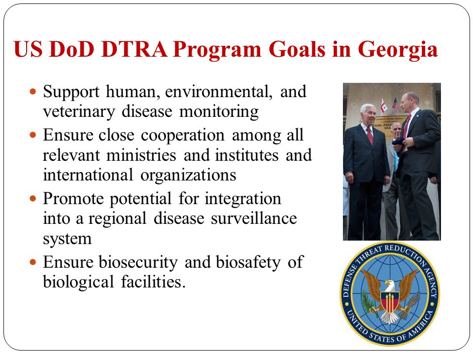 US DoD DTRA Program Goals in Georgia Support human, environmental, and veterinary disease monitoring Ensure close cooperation among all relevant ministries and institutes and international organizations Promote potential for integration into a regional disease surveillance system Ensure biosecurity and biosafety of biological facilities.