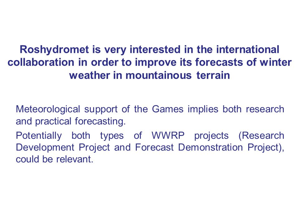 Roshydromet is very interested in the international collaboration in order to improve its forecasts of winter weather in mountainous terrain Meteorological support of the Games implies both research and practical forecasting.