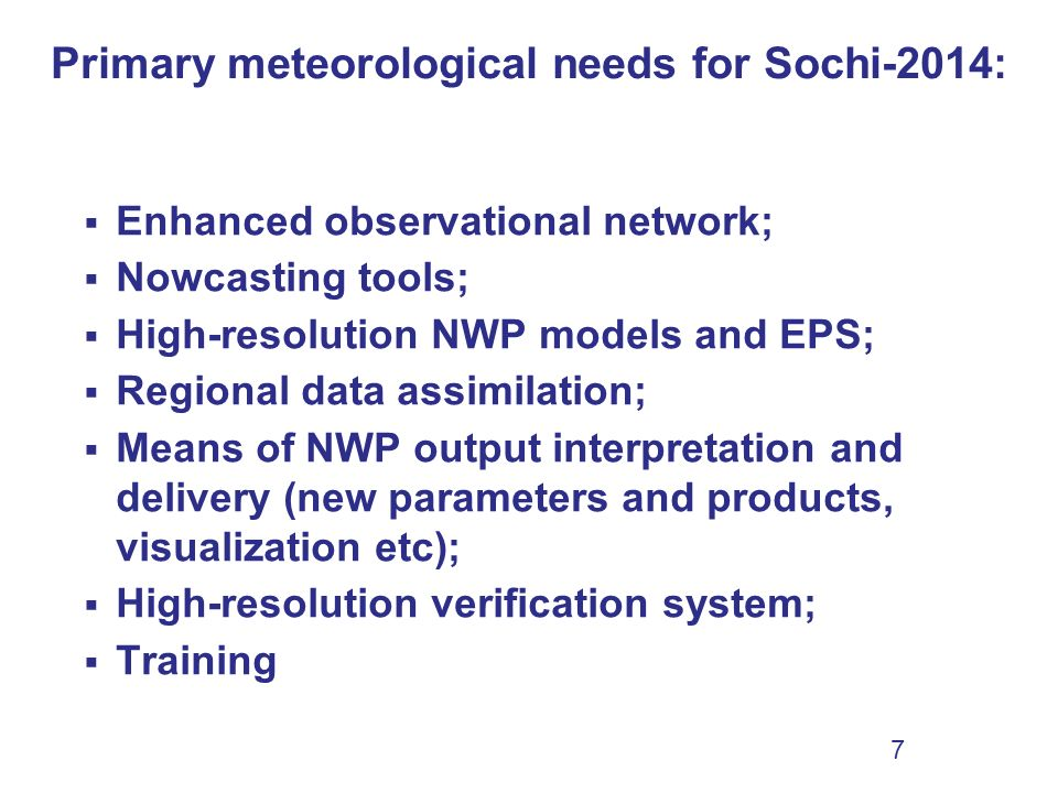 7 Enhanced observational network; Nowcasting tools; High-resolution NWP models and EPS; Regional data assimilation; Means of NWP output interpretation and delivery (new parameters and products, visualization etc); High-resolution verification system; Training Primary meteorological needs for Sochi-2014: