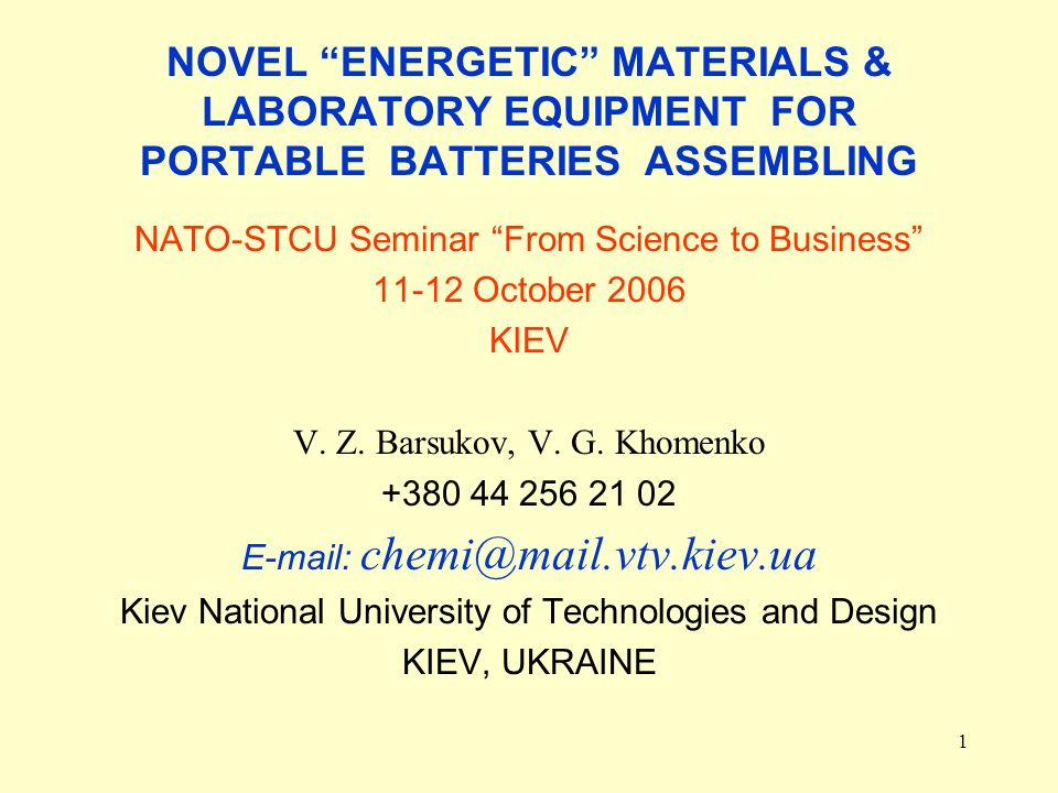 1 NOVEL ENERGETIC MATERIALS & LABORATORY EQUIPMENT FOR PORTABLE BATTERIES ASSEMBLING NATO-STCU Seminar From Science to Business 11-12 October 2006 KIEV V.