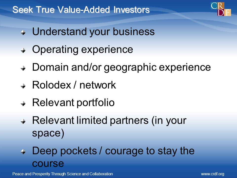 Seek True Value-Added Investors Understand your business Operating experience Domain and/or geographic experience Rolodex / network Relevant portfolio Relevant limited partners (in your space) Deep pockets / courage to stay the course Peace and Prosperity Through Science and Collaborationwww.crdf.org