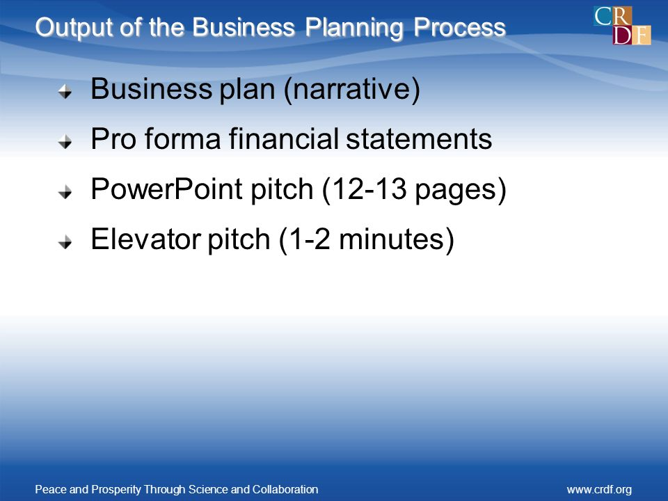 Output of the Business Planning Process Business plan (narrative) Pro forma financial statements PowerPoint pitch (12-13 pages) Elevator pitch (1-2 minutes) Peace and Prosperity Through Science and Collaborationwww.crdf.org