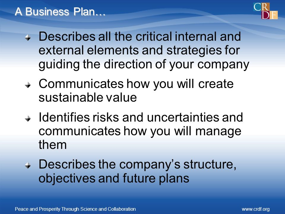 A Business Plan… Describes all the critical internal and external elements and strategies for guiding the direction of your company Communicates how you will create sustainable value Identifies risks and uncertainties and communicates how you will manage them Describes the companys structure, objectives and future plans Peace and Prosperity Through Science and Collaborationwww.crdf.org