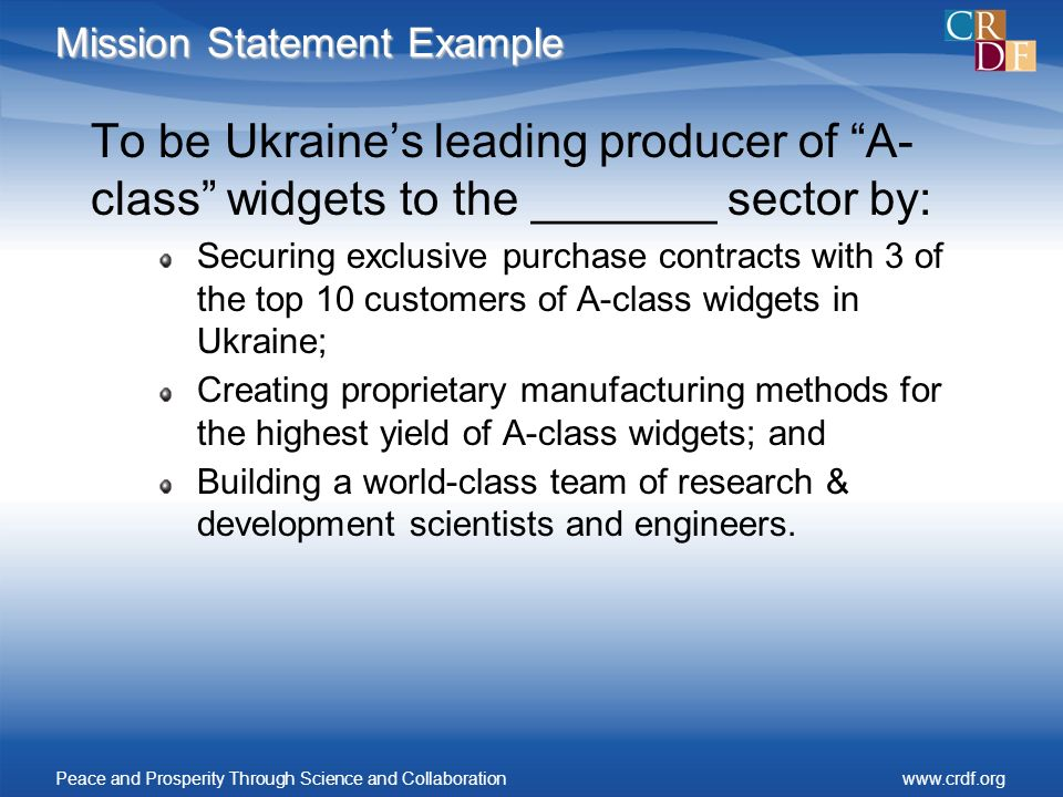 Mission Statement Example To be Ukraines leading producer of A- class widgets to the _______ sector by: Securing exclusive purchase contracts with 3 of the top 10 customers of A-class widgets in Ukraine; Creating proprietary manufacturing methods for the highest yield of A-class widgets; and Building a world-class team of research & development scientists and engineers.