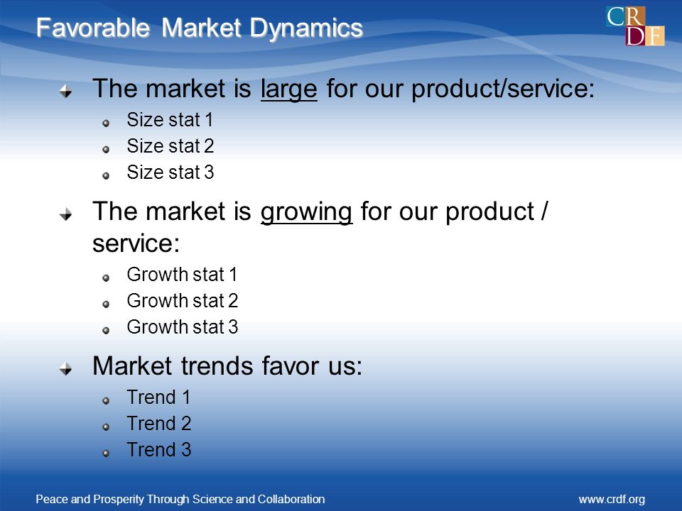 Favorable Market Dynamics The market is large for our product/service: Size stat 1 Size stat 2 Size stat 3 The market is growing for our product / service: Growth stat 1 Growth stat 2 Growth stat 3 Market trends favor us: Trend 1 Trend 2 Trend 3 Peace and Prosperity Through Science and Collaborationwww.crdf.org