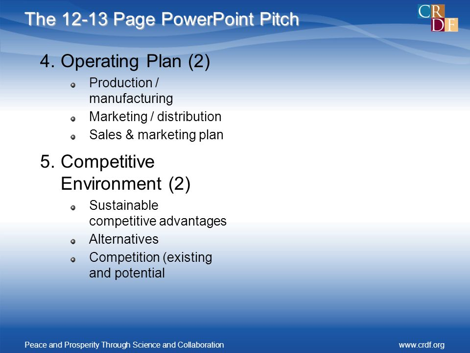 The 12-13 Page PowerPoint Pitch 4.Operating Plan (2) Production / manufacturing Marketing / distribution Sales & marketing plan 5.Competitive Environment (2) Sustainable competitive advantages Alternatives Competition (existing and potential Peace and Prosperity Through Science and Collaborationwww.crdf.org