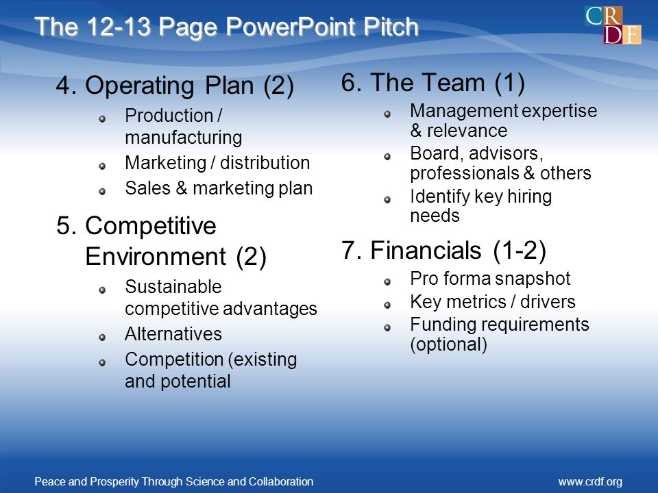 The 12-13 Page PowerPoint Pitch 4.Operating Plan (2) Production / manufacturing Marketing / distribution Sales & marketing plan 5.Competitive Environment (2) Sustainable competitive advantages Alternatives Competition (existing and potential 6.The Team (1) Management expertise & relevance Board, advisors, professionals & others Identify key hiring needs 7.Financials (1-2) Pro forma snapshot Key metrics / drivers Funding requirements (optional) Peace and Prosperity Through Science and Collaborationwww.crdf.org