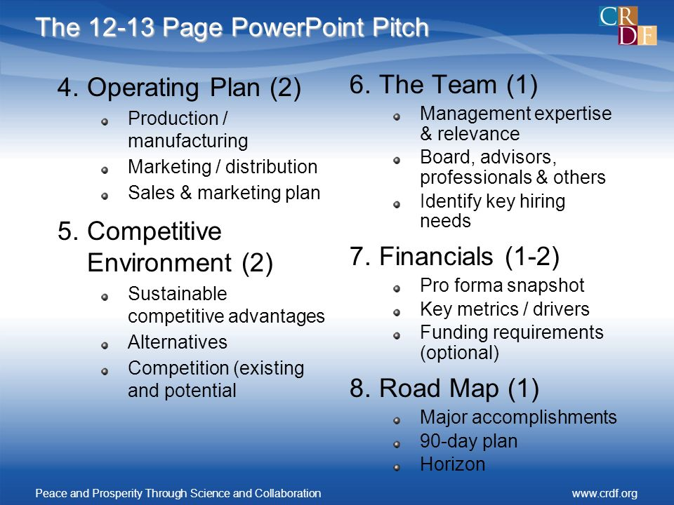The 12-13 Page PowerPoint Pitch 4.Operating Plan (2) Production / manufacturing Marketing / distribution Sales & marketing plan 5.Competitive Environment (2) Sustainable competitive advantages Alternatives Competition (existing and potential 6.The Team (1) Management expertise & relevance Board, advisors, professionals & others Identify key hiring needs 7.Financials (1-2) Pro forma snapshot Key metrics / drivers Funding requirements (optional) 8.Road Map (1) Major accomplishments 90-day plan Horizon Peace and Prosperity Through Science and Collaborationwww.crdf.org