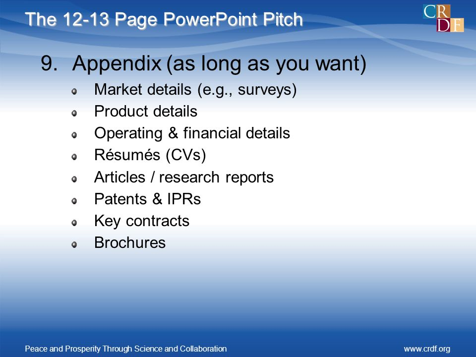 The 12-13 Page PowerPoint Pitch 9.Appendix (as long as you want) Market details (e.g., surveys) Product details Operating & financial details Résumés (CVs) Articles / research reports Patents & IPRs Key contracts Brochures Peace and Prosperity Through Science and Collaborationwww.crdf.org