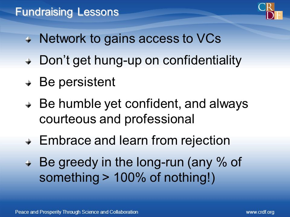 Fundraising Lessons Network to gains access to VCs Dont get hung-up on confidentiality Be persistent Be humble yet confident, and always courteous and professional Embrace and learn from rejection Be greedy in the long-run (any % of something > 100% of nothing!) Peace and Prosperity Through Science and Collaborationwww.crdf.org