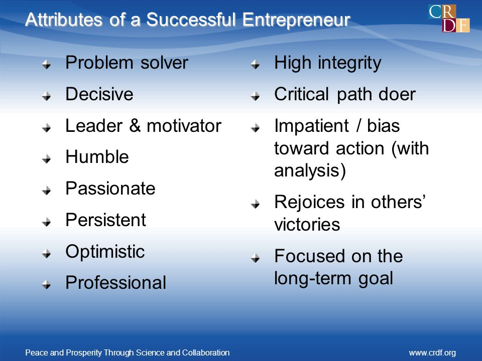 Attributes of a Successful Entrepreneur Problem solver Decisive Leader & motivator Humble Passionate Persistent Optimistic Professional High integrity Critical path doer Impatient / bias toward action (with analysis) Rejoices in others victories Focused on the long-term goal Peace and Prosperity Through Science and Collaborationwww.crdf.org