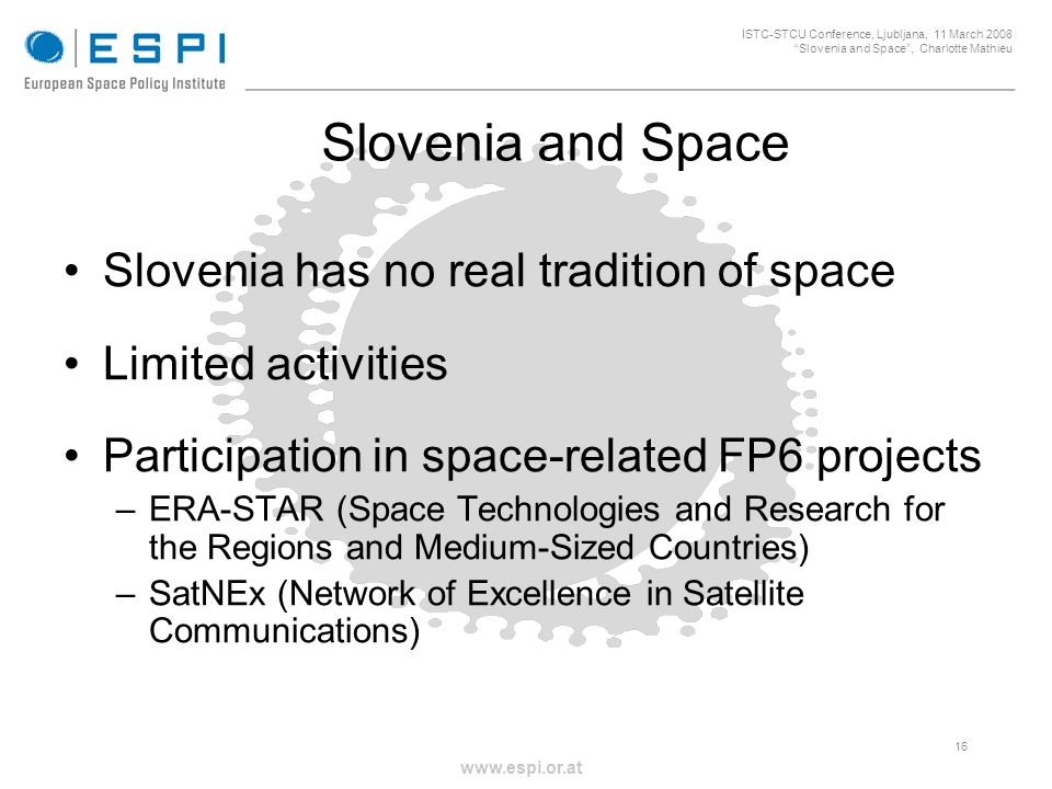 _____________________________________________________ 16 ISTC-STCU Conference, Ljubljana, 11 March 2008 Slovenia and Space, Charlotte Mathieu www.espi.or.at Slovenia and Space Slovenia has no real tradition of space Limited activities Participation in space-related FP6 projects –ERA-STAR (Space Technologies and Research for the Regions and Medium-Sized Countries) –SatNEx (Network of Excellence in Satellite Communications)