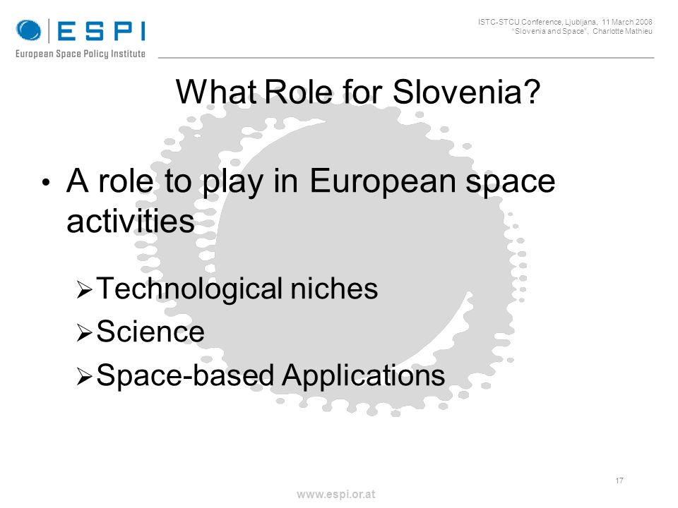 _____________________________________________________ 17 ISTC-STCU Conference, Ljubljana, 11 March 2008 Slovenia and Space, Charlotte Mathieu www.espi.or.at What Role for Slovenia.