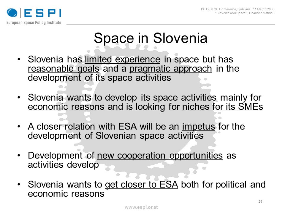 _____________________________________________________ 28 ISTC-STCU Conference, Ljubljana, 11 March 2008 Slovenia and Space, Charlotte Mathieu www.espi.or.at Space in Slovenia Slovenia has limited experience in space but has reasonable goals and a pragmatic approach in the development of its space activities Slovenia wants to develop its space activities mainly for economic reasons and is looking for niches for its SMEs A closer relation with ESA will be an impetus for the development of Slovenian space activities Development of new cooperation opportunities as activities develop Slovenia wants to get closer to ESA both for political and economic reasons