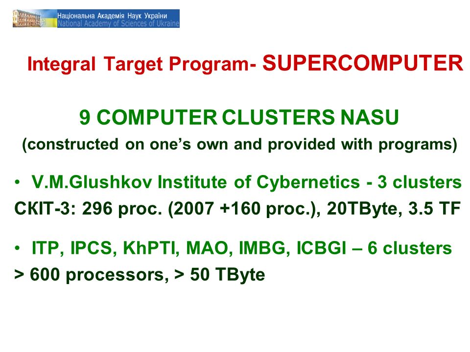 Integral Target Program- SUPERCOMPUTER 9 COMPUTER CLUSTERS NASU (constructed on ones own and provided with programs) V.M.Glushkov Institute of Cybernetics - 3 clusters СКІТ-3: 296 proc.