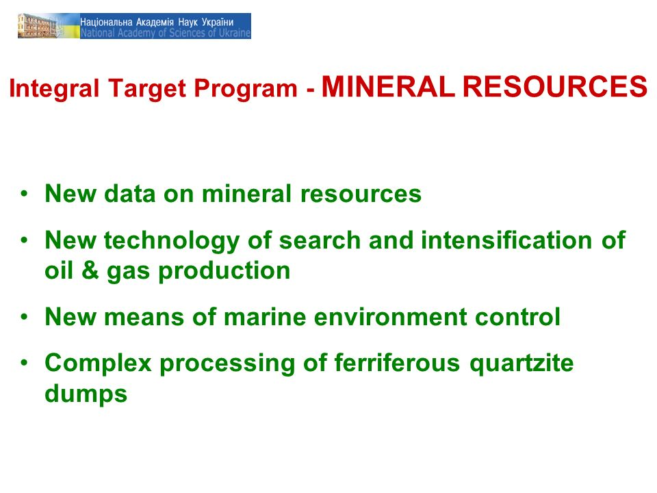 Integral Target Program - MINERAL RESOURCES New data on mineral resources New technology of search and intensification of oil & gas production New means of marine environment control Complex processing of ferriferous quartzite dumps