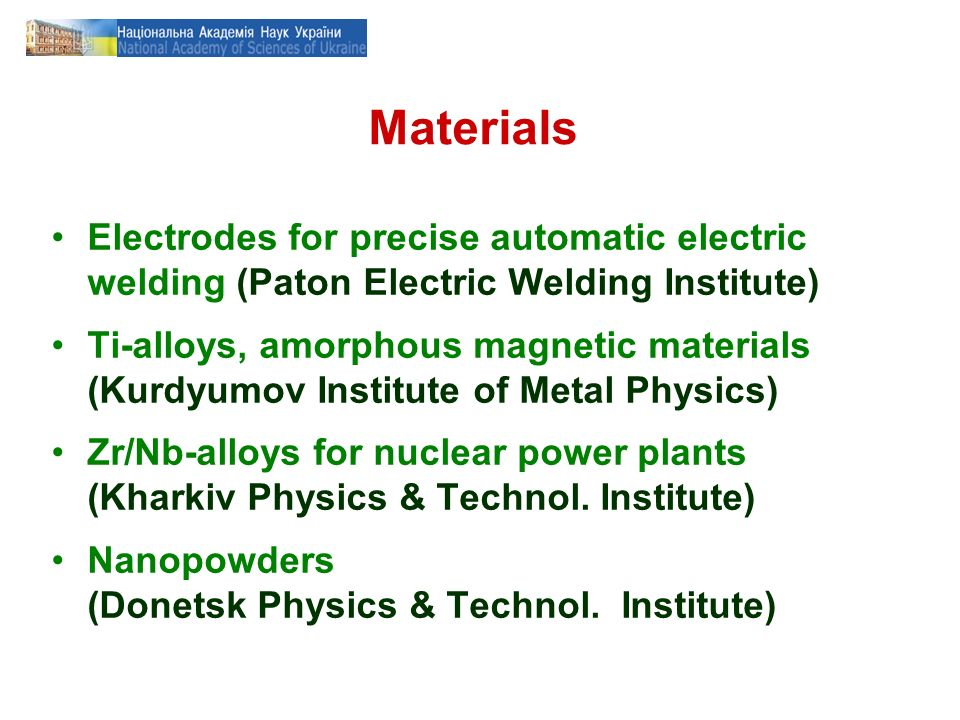 Materials Electrodes for precise automatic electric welding (Paton Electric Welding Institute) Ti-alloys, amorphous magnetic materials (Kurdyumov Institute of Metal Physics) Zr/Nb-alloys for nuclear power plants (Kharkiv Physics & Technol.