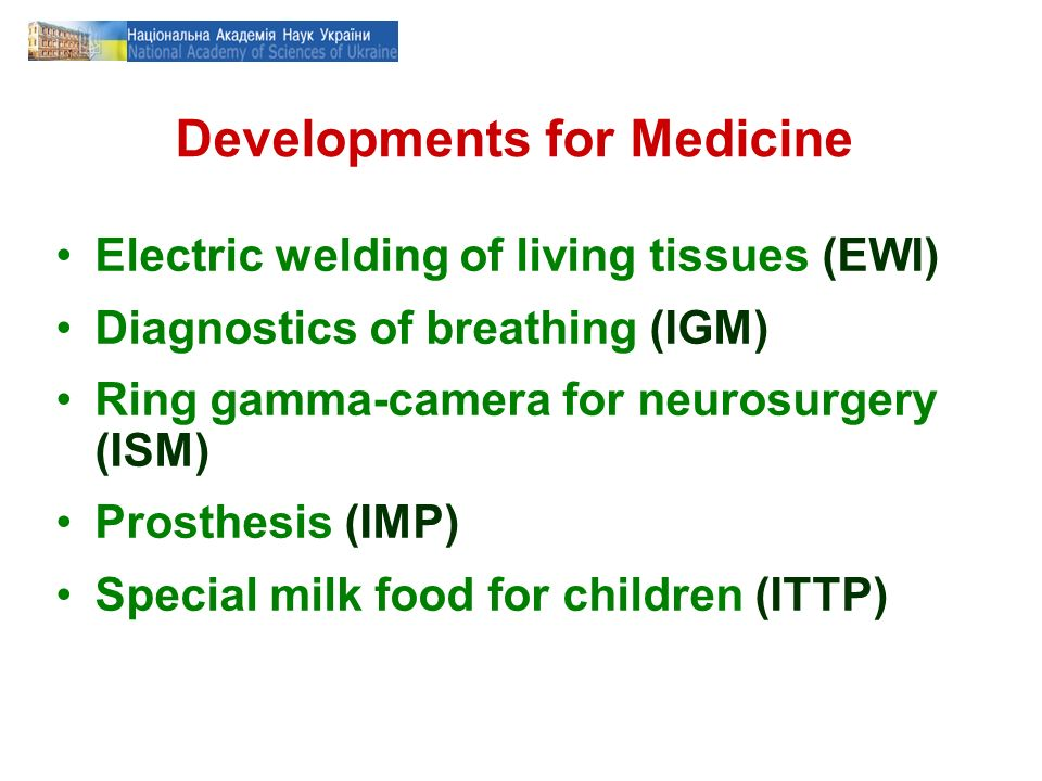 Developments for Medicine Electric welding of living tissues (EWI) Diagnostics of breathing (IGM) Ring gamma-camera for neurosurgery (ISM) Prosthesis (IMP) Special milk food for children (ITTP)