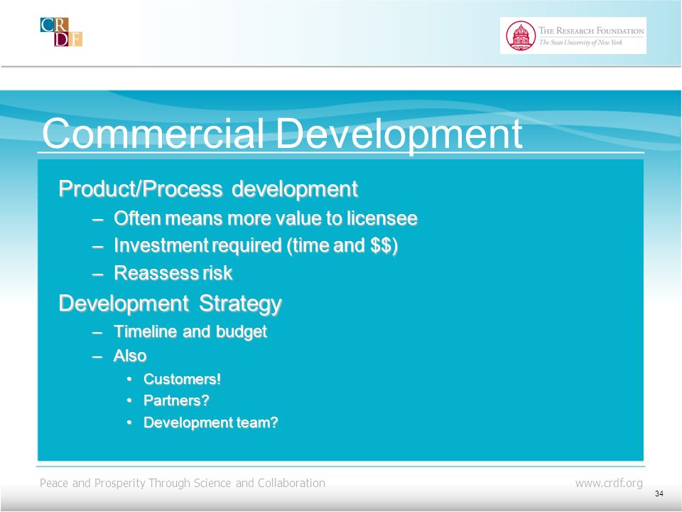 Peace and Prosperity Through Science and Collaboration www.crdf.org Commercial Development Product/Process development –Often means more value to licensee –Investment required (time and $$) –Reassess risk Development Strategy –Timeline and budget –Also Customers!Customers.