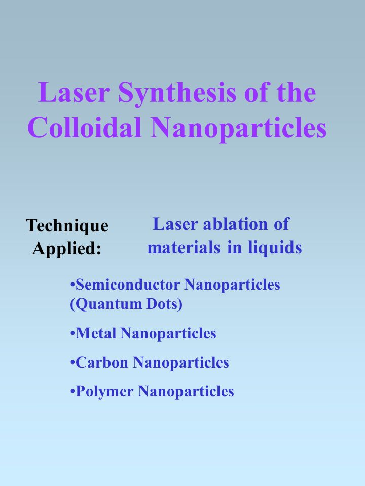Laser Synthesis of the Colloidal Nanoparticles Semiconductor Nanoparticles (Quantum Dots) Metal Nanoparticles Carbon Nanoparticles Polymer Nanoparticles Laser ablation of materials in liquids Technique Applied: