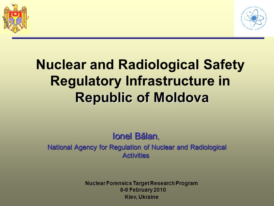 Republic of Moldova Nuclear and Radiological Safety Regulatory Infrastructure in Republic of Moldova Ionel Bălan, National Agency for Regulation of Nuclear and Radiological Activities National Agency for Regulation of Nuclear and Radiological Activities Nuclear Forensics Target Research Program 8-9 February 2010 Kiev, Ukraine