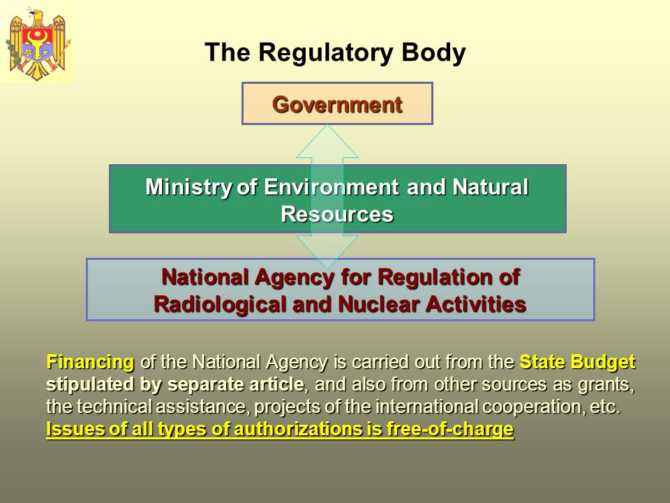 The Regulatory Body Ministry of Environment and Natural Resources Government National Agency for Regulation of Radiological and Nuclear Activities Financing of the National Agency is carried out from the State Budget stipulated by separate article, and also from other sources as grants, the technical assistance, projects of the international cooperation, etc.