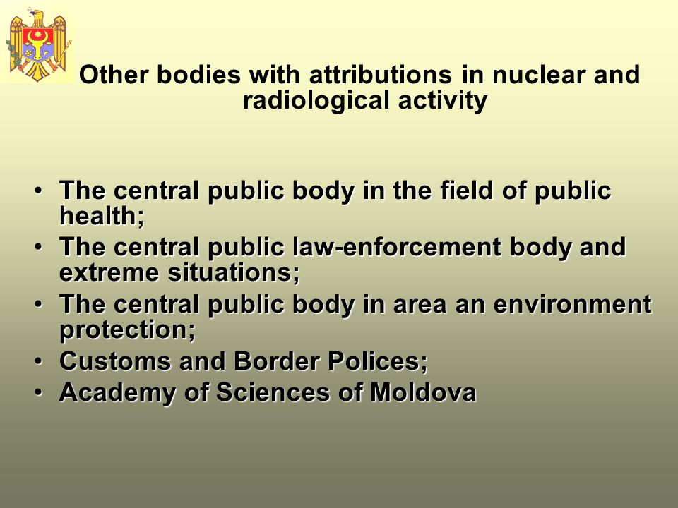 Other bodies with attributions in nuclear and radiological activity The central public body in the field of public health;The central public body in the field of public health; The central public law-enforcement body and extreme situations;The central public law-enforcement body and extreme situations; The central public body in area an environment protection;The central public body in area an environment protection; Customs and Border Polices;Customs and Border Polices; Academy of Sciences of MoldovaAcademy of Sciences of Moldova