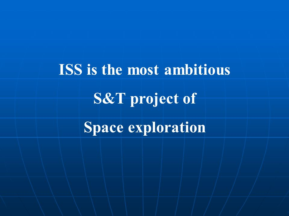 ISS is the most ambitious S&T project of Space exploration