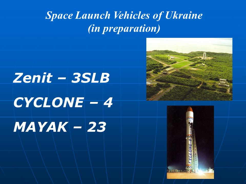 Space Launch Vehicles of Ukraine (in preparation) Zenit – 3SLB CYCLONE – 4 MAYAK – 23
