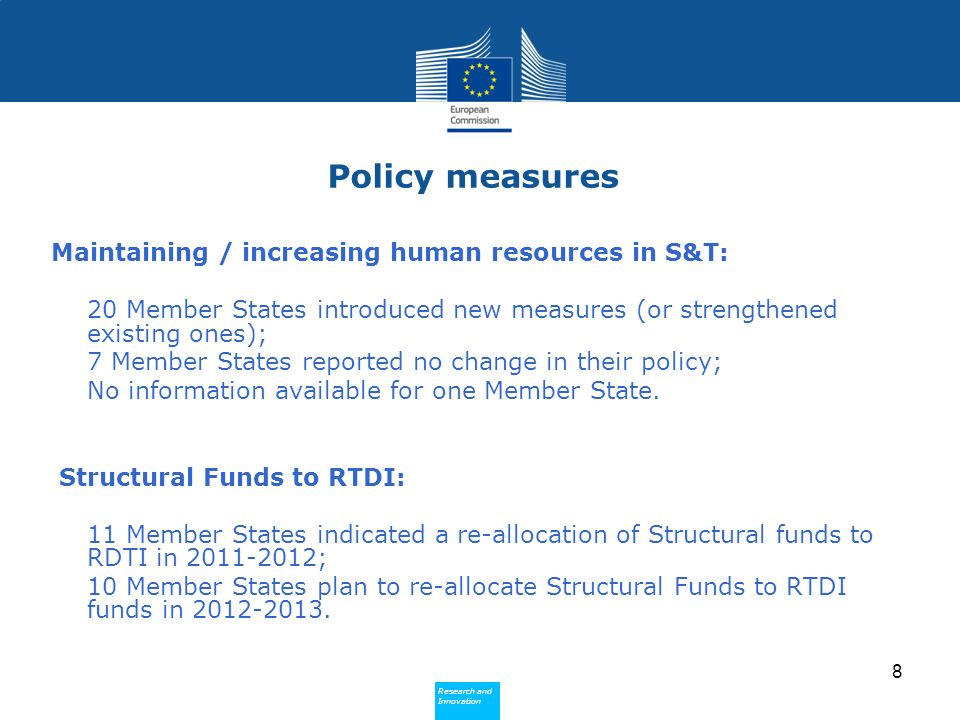 Research and Innovation Research and Innovation Policy measures Maintaining / increasing human resources in S&T: 20 Member States introduced new measures (or strengthened existing ones); 7 Member States reported no change in their policy; No information available for one Member State.