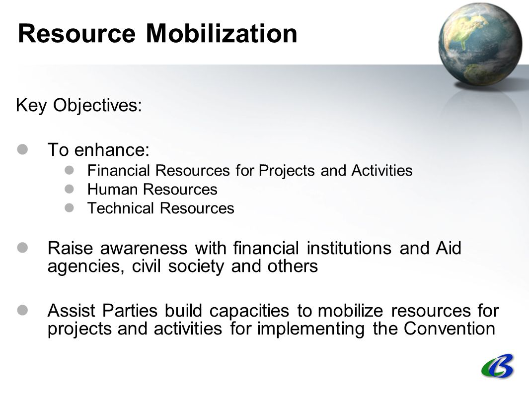 Resource Mobilization Key Objectives: To enhance: Financial Resources for Projects and Activities Human Resources Technical Resources Raise awareness with financial institutions and Aid agencies, civil society and others Assist Parties build capacities to mobilize resources for projects and activities for implementing the Convention