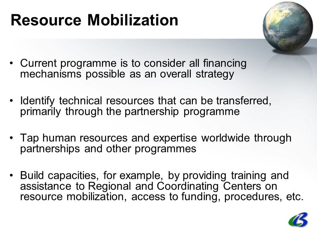 Resource Mobilization Current programme is to consider all financing mechanisms possible as an overall strategy Identify technical resources that can be transferred, primarily through the partnership programme Tap human resources and expertise worldwide through partnerships and other programmes Build capacities, for example, by providing training and assistance to Regional and Coordinating Centers on resource mobilization, access to funding, procedures, etc.