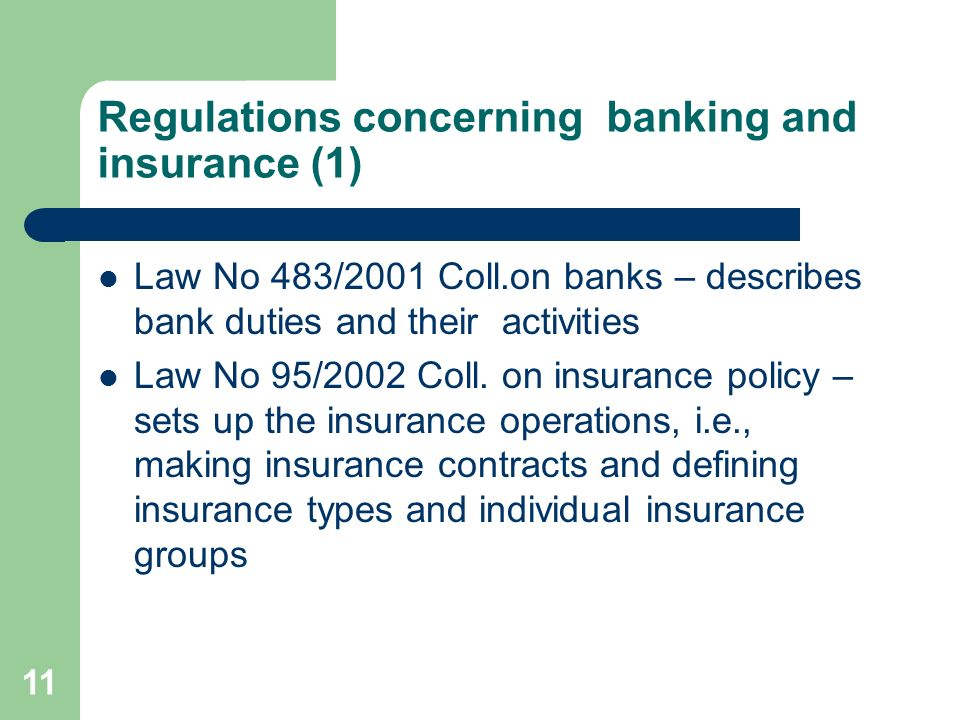 11 Regulations concerning banking and insurance (1) Law No 483/2001 Coll.on banks – describes bank duties and their activities Law No 95/2002 Coll.