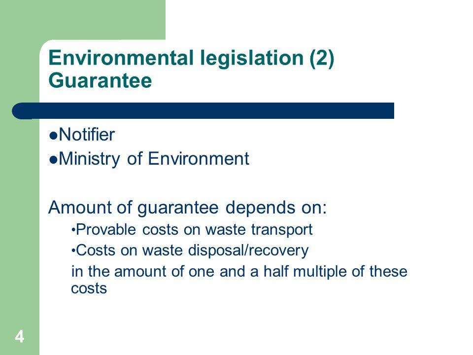 4 Environmental legislation (2) Guarantee Notifier Ministry of Environment Amount of guarantee depends on: Provable costs on waste transport Costs on waste disposal/recovery in the amount of one and a half multiple of these costs