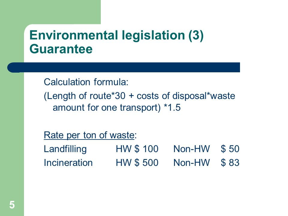 5 Environmental legislation (3) Guarantee Calculation formula: (Length of route*30 + costs of disposal*waste amount for one transport) *1.5 Rate per ton of waste: LandfillingHW $ 100 Non-HW $ 50 IncinerationHW $ 500 Non-HW $ 83